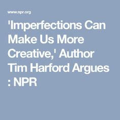 'Imperfections Can Make Us More Creative,' Author Tim Harford Argues : NPR