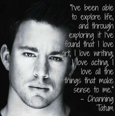 """""""I've been able to explore life, and through exploring it I've found that I love art, I love writing, I love acting, I love all the things that make sense to me."""" - Channing Tatum"""