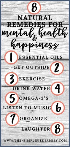 8 natural remedies for mental health and happiness. 1. essential oils. 2. get outside 3. exercise. 4. drink water. 5. omega-3's 6. listen to music 7. organize. 8. laughter. We have personally tried many different natural remedies to improve our mental health & Happiness. In this post, we share what works for us and what doesn't. See if any of our suggestions would work for you!