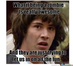 What If Being A Zombie Is Really Awesome Funny Meme Picture