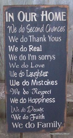 in our home: we do second chances - we do thank yous - we do real - we do i'm sorrys - we do love - we do laughter - we do mistakes - we do respect - we do happiness - we do dreams - we do faith - we do family!