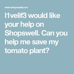 l1velif3 would like your help on Shopswell. Can you help me save my tomato plant?