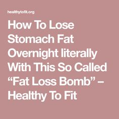 "How To Lose Stomach Fat Overnight literally With This So Called ""Fat Loss Bomb"" – Healthy To Fit"