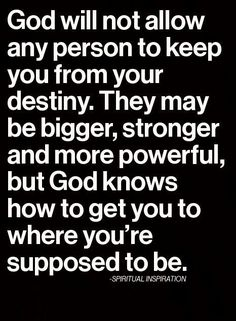 God will not allow anyone keep you from your destiny. They may be bigger, stronger and more powerful but God knows how to get you where you're suppose to be