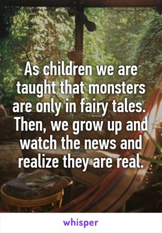 As children we are taught that monsters are only in fairy tales. Then, we grow up and watch the news and realize they are real. Amazing Quotes, Great Quotes, Quotes To Live By, Life Quotes, Inspirational Quotes, Whisper Quotes, Real Monsters, Whisper Confessions, Whisper App