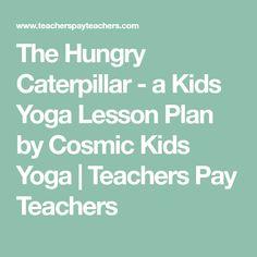 The Hungry Caterpillar - a Kids Yoga Lesson Plan by Cosmic Kids Yoga   Teachers Pay Teachers