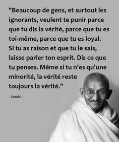 Beaucoup de gens, et surtout les ignorants, veulent te punir parce que tu dis la vérité, parce que tu es toi-même, parce que tu es loyal. Si tu as raison et que tu le sais, laisse parler ton esprit. Dis ce que tu penses. Même si tu n'es qu'une minorité, la vérité reste toujours la vérité. - Gandhi
