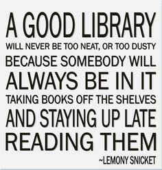 A good library will never be too neat or too dusty, because somebody will always be in it taking books off the shelves and staying up late reading them.  ~Lemony Snicket