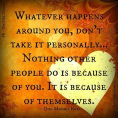 Whatever happens around you, don't take it personally...    Nothing other people do is because of you.  It is because of themselves.    ~Don Miguel Ruiz