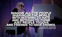 Lady GaGa Quote, thats my perfect world!!