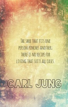 """""""The shoe that fits one person pinches another.; there is no recipe for living that suits all cases."""" - Carl Jung"""