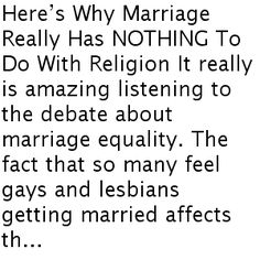 Here's Why Marriage Really Has NOTHING To Do With Religion It really is amazing listening to the debate about marriage equality. The fact that so many feel gays and lesbians getting married affects th...