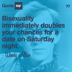 Bisexuality immediately doubles your chances for a date on Saturday night. - Woody Allen #quotesqr #quotes #lovequotes