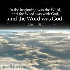 In the beginning was the Word, and the Word was with God, and the Word was God. (John 1:1 ESV) http://www.truthforlife.org/word