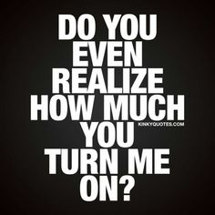 Turn on quotes - sexy quotes fo him and her! Flirty Quotes For Him, Sexy Love Quotes, Crazy Love Quotes, Kinky Quotes, Sex Quotes, Citations Sexy, Nasty Quotes, Just Thinking About You, Seductive Quotes