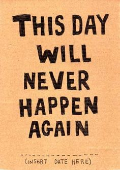 Carpe diem!   This could be that the greatest day will never happen again or the worst day of your life will never happen again--I like it!