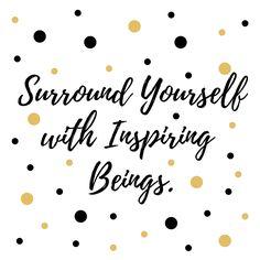 Surround Yourself with Inspiring Beings ~ Umgib Dich mit Menschen, die Dich inspirieren und weiterbringen.