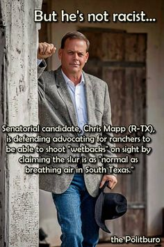 """But he's not racist ... Senatorial candidate, Chris Mapp (R-TX), is defending advocating for ranchers to be able to shoot """"wetbacks"""" on sight by claiming the slur is as """"normal as breathing air in South Texas.""""   And this is your typical teapublican nutbag!"""