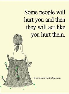Quotes Some people will hurt you and then they will act like you hurt them.