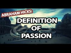 Abraham-Hicks: The Definition Of Passion - http://www.lawofattraction-resourceguide.com/2014/03/03/the-definition-of-passion/