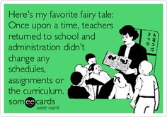 Here's my favorite fairy tale: Once upon a time, teachers returned to school and administration didn't change any schedules, assignments or the curriculum.