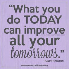"""What you do today can improve all your tomorrows."" ~ Ralph Marston"