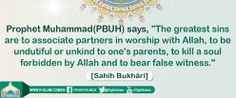 """The greatest sins are to associate partners in worship with Allah, to be undutiful or unkind to one's parents, to kill a soul forbidden by Allah and to bear false witness."" [Sahîh Bukhârî]"