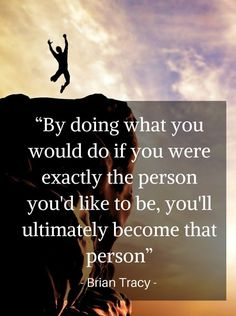 """""""By doing what you would do if you were exactly the person you'd like to be, you'll ultimately become that person"""" -Brian Tracy Quotes Dream, Quotes To Live By, Life Quotes, Qoutes, Robert Kiyosaki, Positive Quotes, Motivational Quotes, Inspirational Quotes, Tony Robbins"""