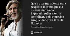 Que a arte me aponte uma resposta mesmo que ela mesma não saiba E que ninguém a tente complicar, pois é preciso simplicidade pra fazê-la florescer — Oswaldo Montenegro