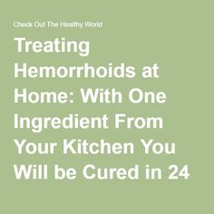 Treating Hemorrhoids at Home: With One Ingredient From Your Kitchen You Will be Cured in 24 Hours! - Check Out The Healthy World