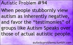 "Autistic problem 94: When people stubbornly view autism as inherently negative, and favor the ""testimonies"" of groups like Autis..."