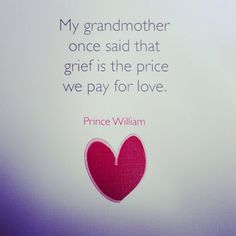 """My grandmother once said that grief is the price we pay for love."" Prince William #quote #Prince_William #Wales #Queen #Elizabeth #UK #England #Grief #Loss #Love #Life"