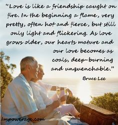 """""""Love is friendship caught on fire. As love grows older our love becomes as coals, deep-burning and unquenchable."""" - Bruce Lee"""