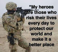 MY HEROES ARE THOSE WHO RISK THEIR LIVES EVERYDAY TO PROTECT OUR COUNTRY AND MAKE THE WORLD A BETTER PLACE