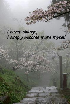 I never change. I simply become more myself.