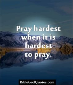 Pray hardest when it is hardest to pray. http://biblegodquotes.com/pray-hardest-when-it-is-hardest-to-pray/