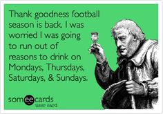 Funny Sports Ecard: Thank goodness football season is back. I was worried I was going to run out of reasons to drink on Mondays, Thursdays, Saturdays,  Sundays.