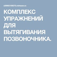 КОМПЛЕКС УПРАЖНЕНИЙ ДЛЯ ВЫТЯГИВАНИЯ ПОЗВОНОЧНИКА.