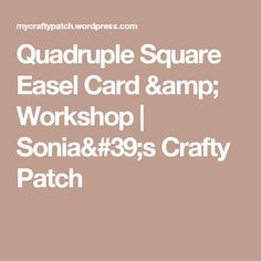 Quadruple Square Easel Card & Workshop   Sonia's Crafty Patch