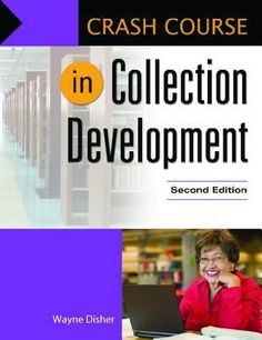 Crash course in collection development 2nd ed. Wayne Disher. Santa Barbara, California : Libraries Unlimited, [2014]. This professional volume covers all aspects of collection development and management in the public library, from gathering statistics to design a collection that meets community needs, to selecting materials, managing vendor relations, understanding the publishing industry, and handling complaints.