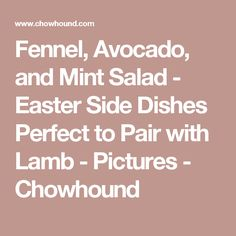Fennel, Avocado, and Mint Salad  - Easter Side Dishes Perfect to Pair with Lamb - Pictures - Chowhound