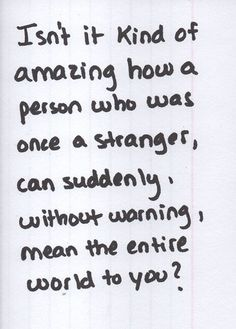 Isn't it kind of amazing how a person who was once a stranger, can suddenly without warning, mean the entire world to you?