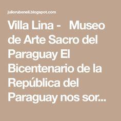 Villa Lina -  Museo de Arte Sacro del Paraguay El Bicentenario de la República del Paraguay nos sorprende gratamente con la in...