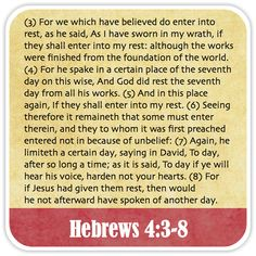 Hebrews 4:3-8 - For we which have believed do enter into rest, as he said, As I have sworn in my wrath, if they shall enter into my rest: although the works were finished from the foundation of the world. For he spake in a certain place of the seventh day on this wise, And God did rest the seventh day from all his works. And in this place again, If they shall enter into my rest. Seeing therefore it remaineth that some must enter therein, and they to whom it was first preached entered not in
