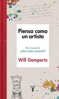 Piensa como un artista / Will Gompertz ; traducción de Miguel Márqués.-- [Barcelona] : Taurus, 2015.