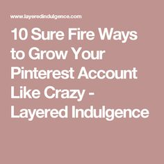 10 Sure Fire Ways to Grow Your Pinterest Account Like Crazy - Layered Indulgence