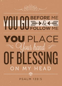 5 You go before me and follow me.  You place your hand of blessing on my head.  Psalm 139:5   I love this whole chapter of Psalm 139!