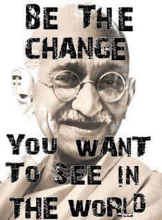 "Mahatma Gandhi: ""Be the change you want to see in the world."""