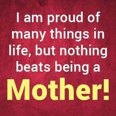 I am proud of many things in life, but nothing beats being a Mother!!