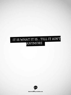 It is what it is…till it ain't anymore.